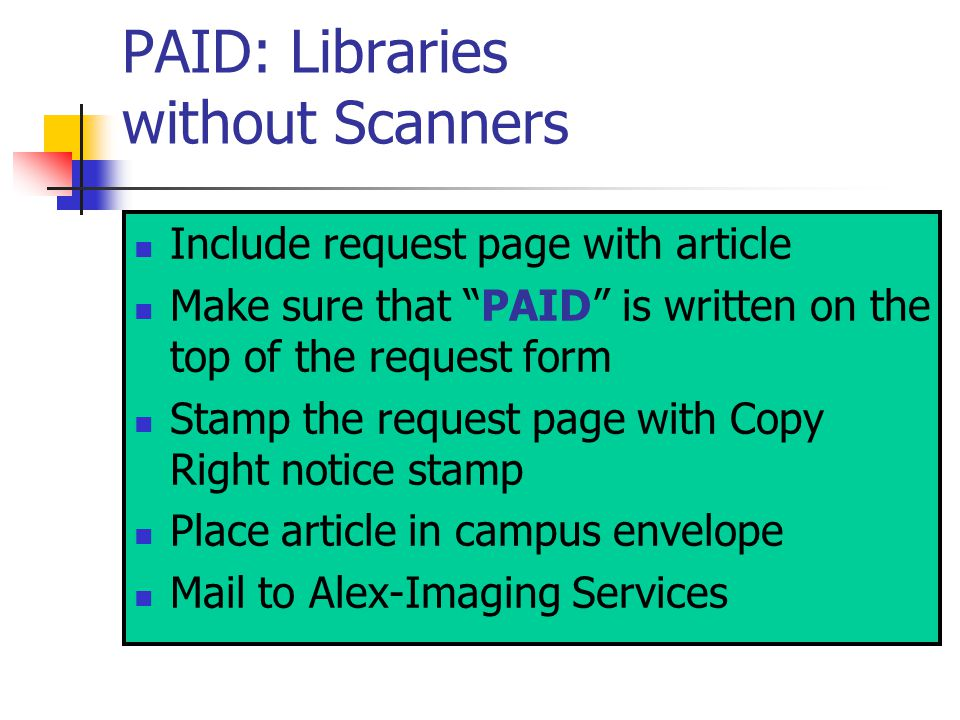 PAID: Libraries without Scanners Include request page with article Make sure that PAID is written on the top of the request form Stamp the request page with Copy Right notice stamp Place article in campus envelope Mail to Alex-Imaging Services