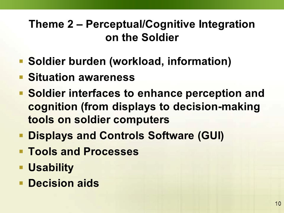 10 Theme 2 – Perceptual/Cognitive Integration on the Soldier Soldier burden (workload, information) Situation awareness Soldier interfaces to enhance perception and cognition (from displays to decision-making tools on soldier computers Displays and Controls Software (GUI) Tools and Processes Usability Decision aids