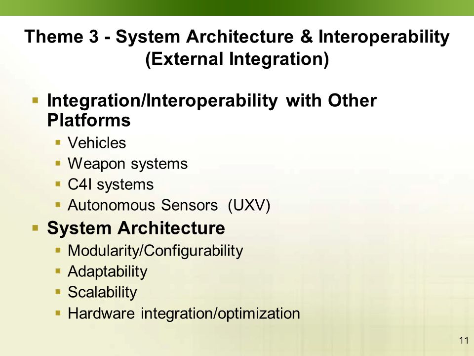11 Theme 3 - System Architecture & Interoperability (External Integration) Integration/Interoperability with Other Platforms Vehicles Weapon systems C4I systems Autonomous Sensors (UXV) System Architecture Modularity/Configurability Adaptability Scalability Hardware integration/optimization