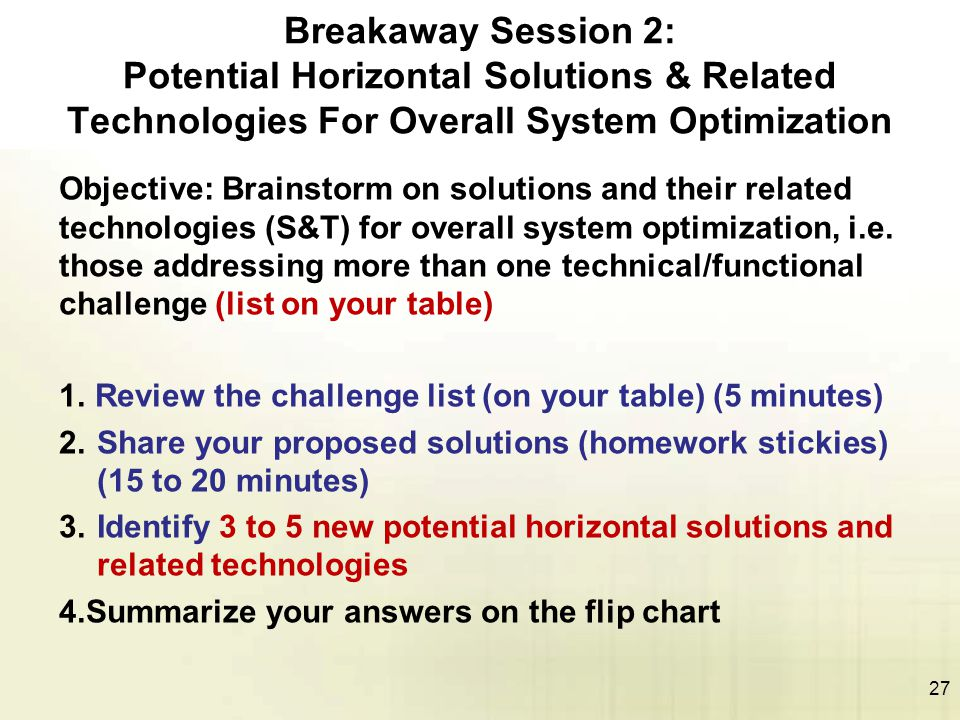 27 Breakaway Session 2: Potential Horizontal Solutions & Related Technologies For Overall System Optimization Objective: Brainstorm on solutions and their related technologies (S&T) for overall system optimization, i.e.