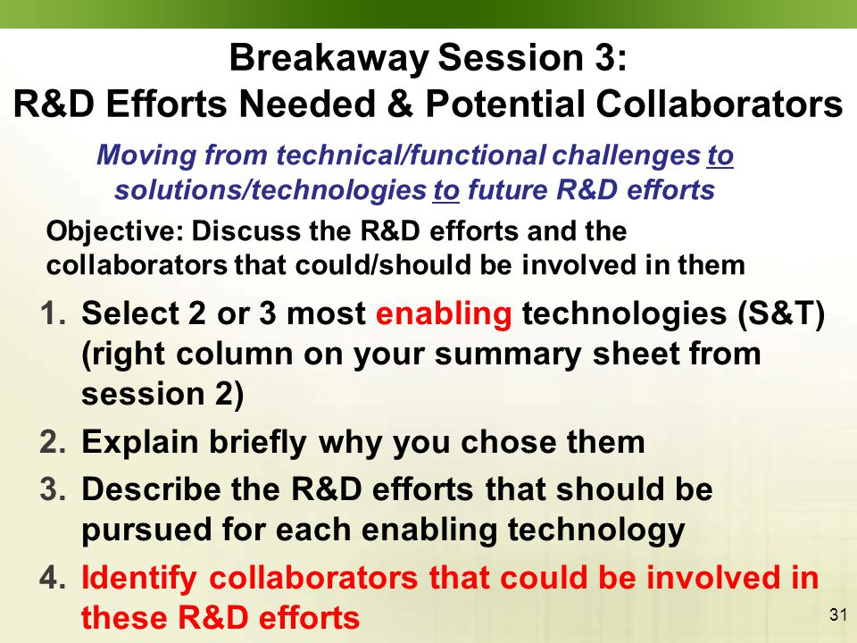 31 1.Select 2 or 3 most enabling technologies (S&T) (right column on your summary sheet from session 2) 2.Explain briefly why you chose them 3.Describe the R&D efforts that should be pursued for each enabling technology 4.Identify collaborators that could be involved in these R&D efforts Breakaway Session 3: R&D Efforts Needed & Potential Collaborators Moving from technical/functional challenges to solutions/technologies to future R&D efforts Objective: Discuss the R&D efforts and the collaborators that could/should be involved in them