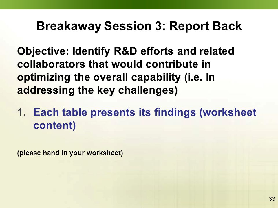 33 Breakaway Session 3: Report Back 1.Each table presents its findings (worksheet content) (please hand in your worksheet) Objective: Identify R&D efforts and related collaborators that would contribute in optimizing the overall capability (i.e.