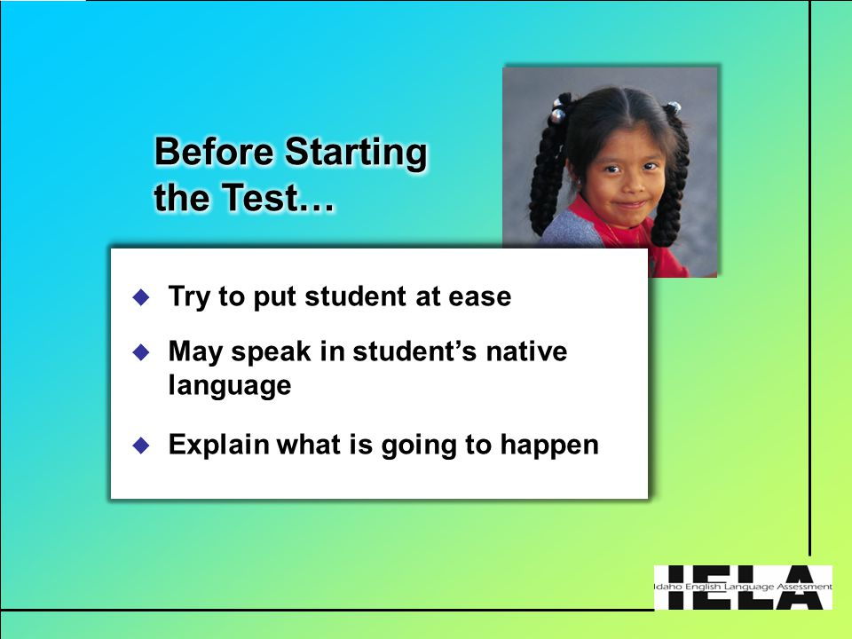  Try to put student at ease  May speak in student's native language  Explain what is going to happen