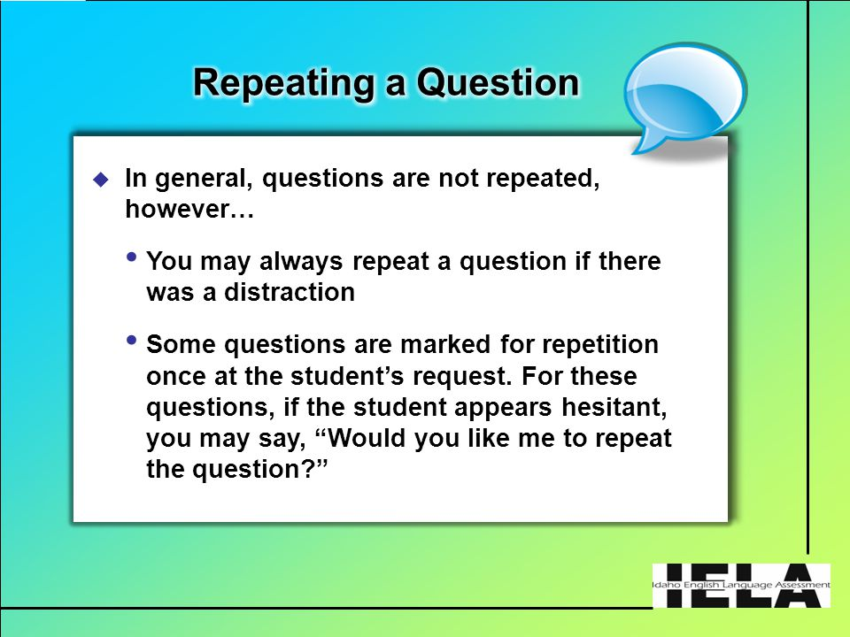  In general, questions are not repeated, however… You may always repeat a question if there was a distraction Some questions are marked for repetition once at the student's request.