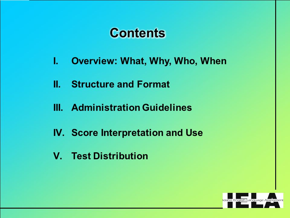 I.Overview: What, Why, Who, When II.Structure and Format III.Administration Guidelines IV.Score Interpretation and Use V.Test Distribution