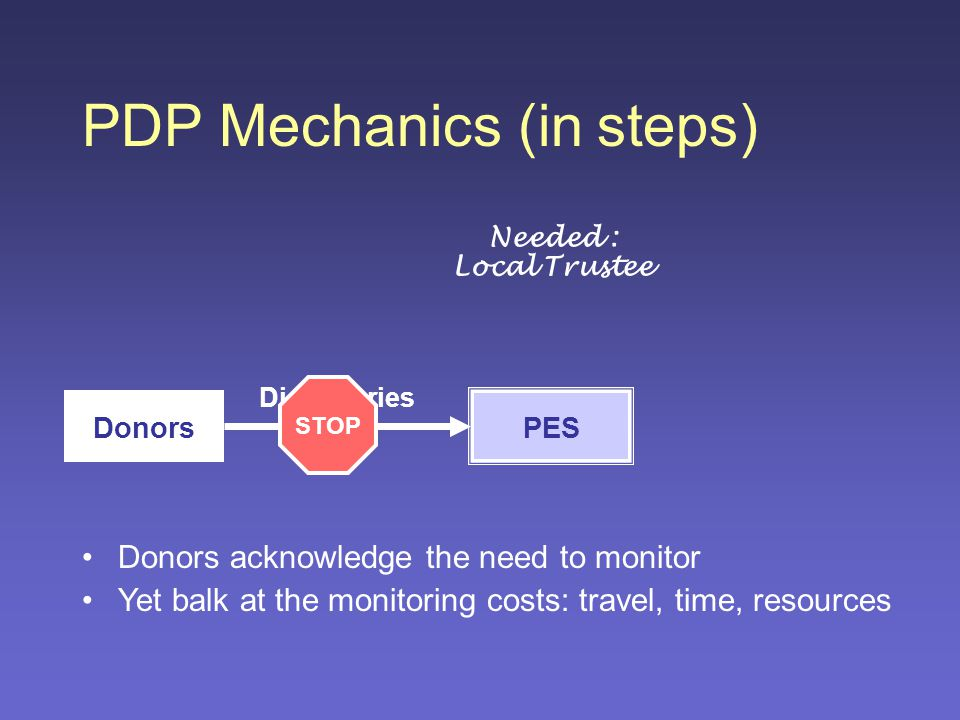 PDP Mechanics (in steps) Donors PES Donors acknowledge the need to monitor Yet balk at the monitoring costs: travel, time, resources Needed : Local Trustee Dictionaries STOP
