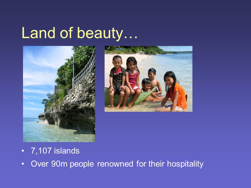 Land of beauty… 7,107 islands Over 90m people renowned for their hospitality