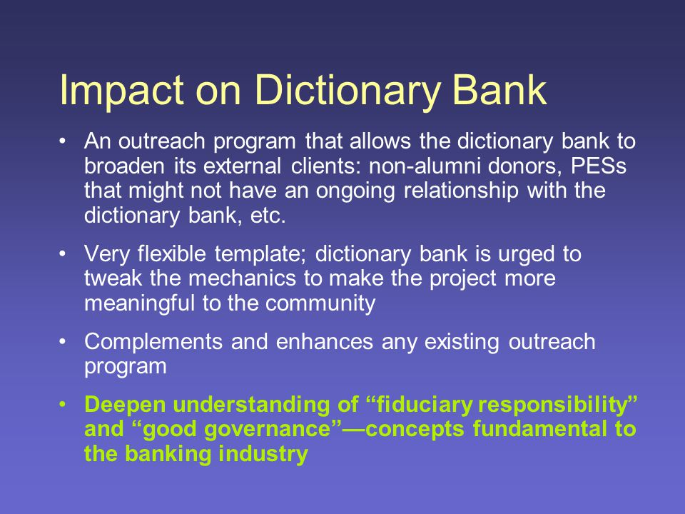 Impact on Dictionary Bank An outreach program that allows the dictionary bank to broaden its external clients: non-alumni donors, PESs that might not have an ongoing relationship with the dictionary bank, etc.