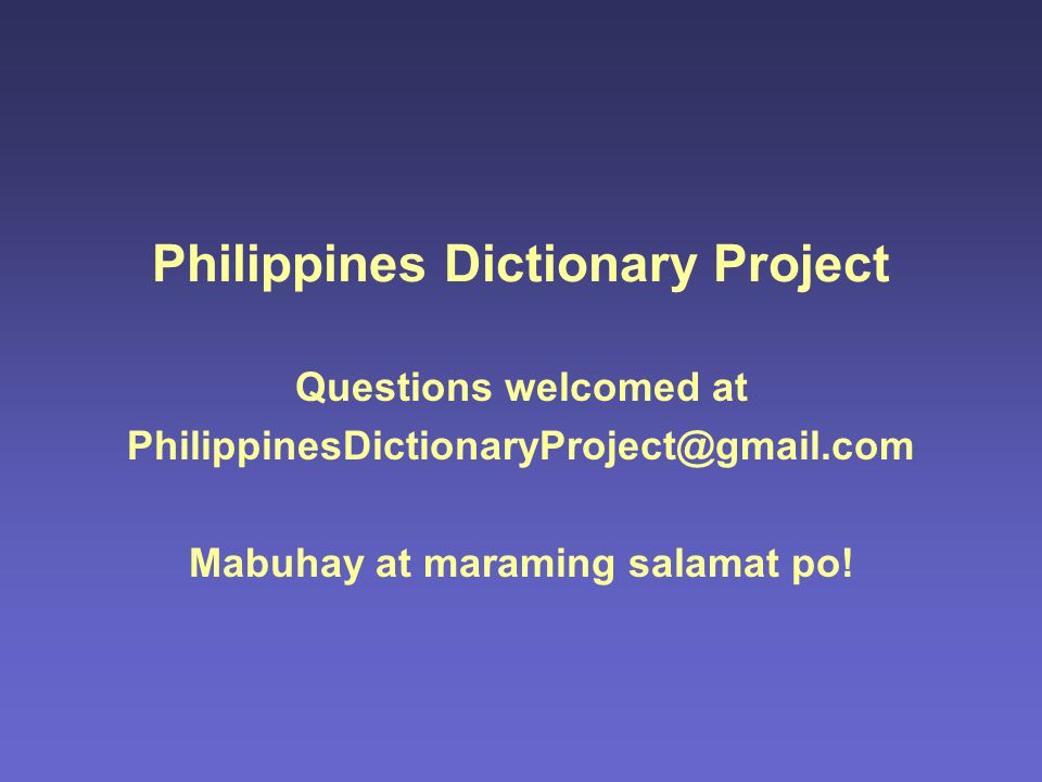 Philippines Dictionary Project Questions welcomed at PhilippinesDictionaryProject@gmail.com Mabuhay at maraming salamat po!