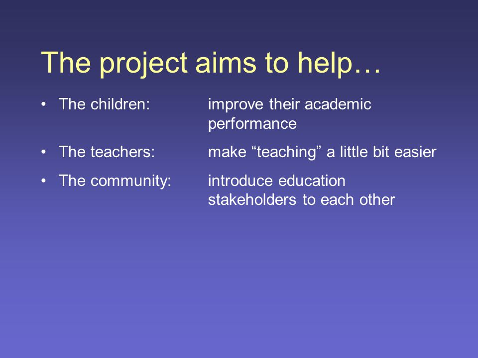 The project aims to help… The children:improve their academic performance The teachers:make teaching a little bit easier The community:introduce education stakeholders to each other