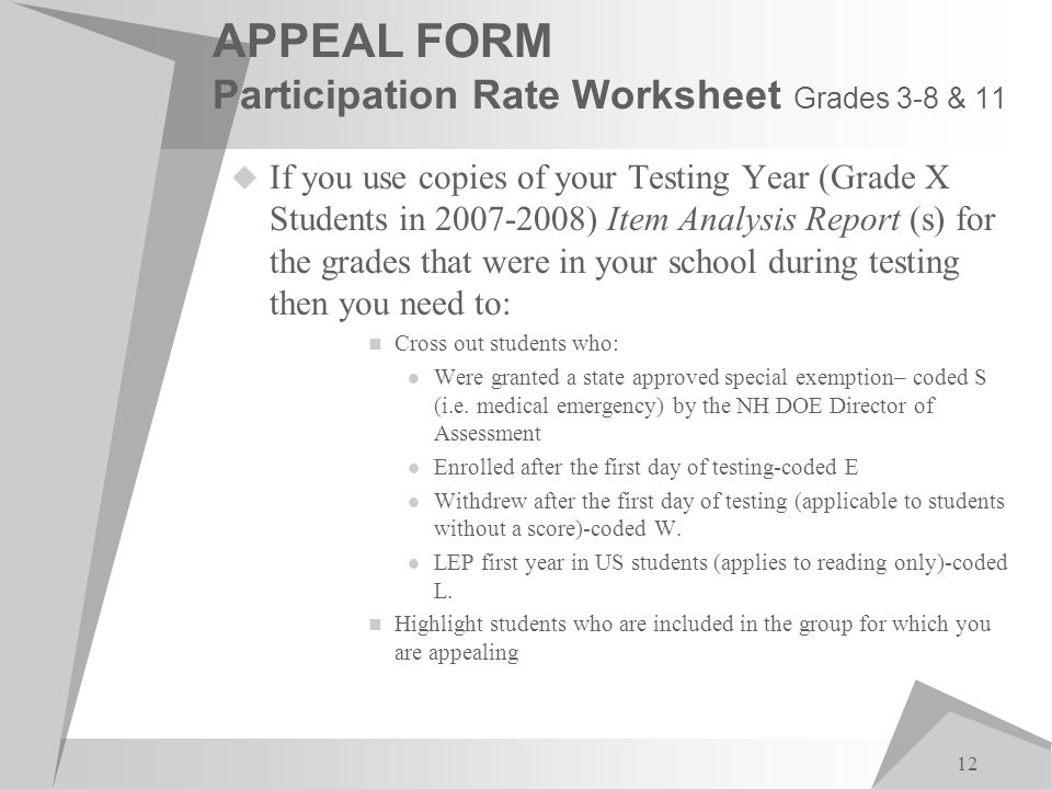 12 APPEAL FORM Participation Rate Worksheet Grades 3-8 & 11  If you use copies of your Testing Year (Grade X Students in 2007-2008) Item Analysis Report (s) for the grades that were in your school during testing then you need to: Cross out students who: Were granted a state approved special exemption– coded S (i.e.