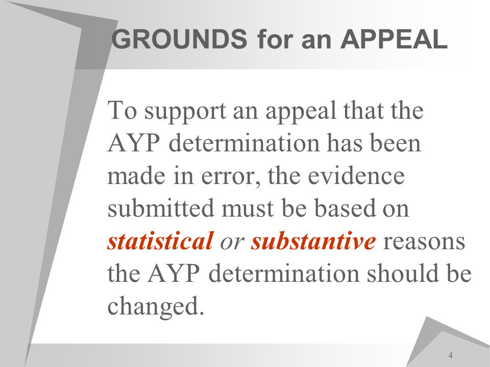 4 GROUNDS for an APPEAL To support an appeal that the AYP determination has been made in error, the evidence submitted must be based on statistical or substantive reasons the AYP determination should be changed.