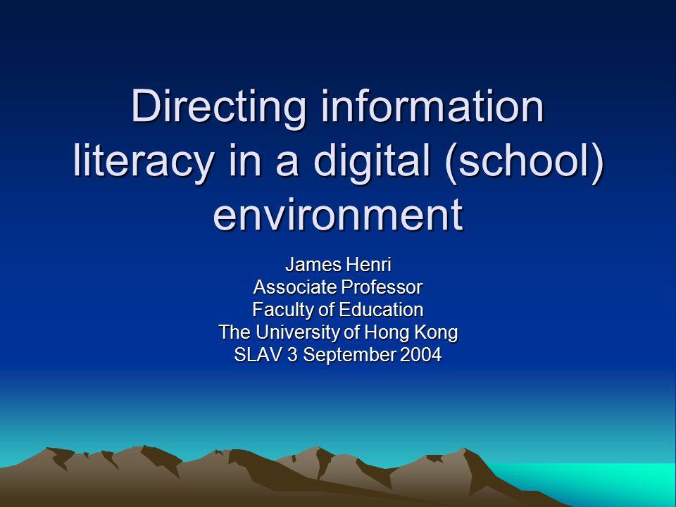 Directing information literacy in a digital (school) environment James Henri Associate Professor Faculty of Education The University of Hong Kong SLAV