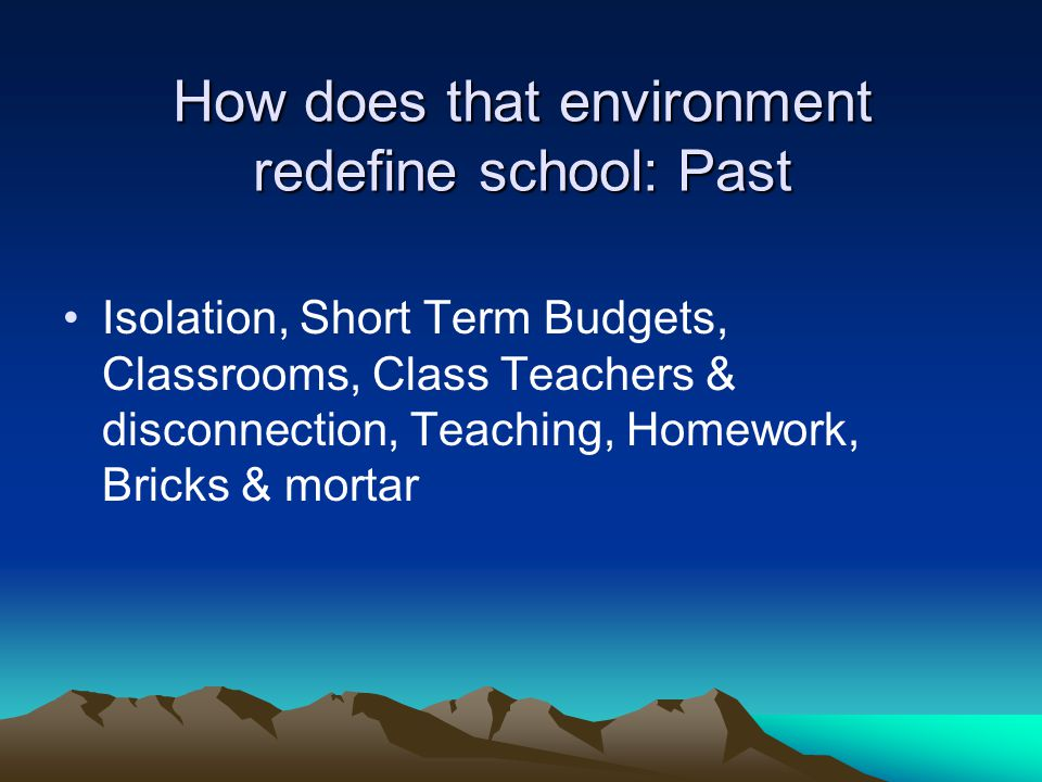 How does that environment redefine school: Past Isolation, Short Term Budgets, Classrooms, Class Teachers & disconnection, Teaching, Homework, Bricks & mortar