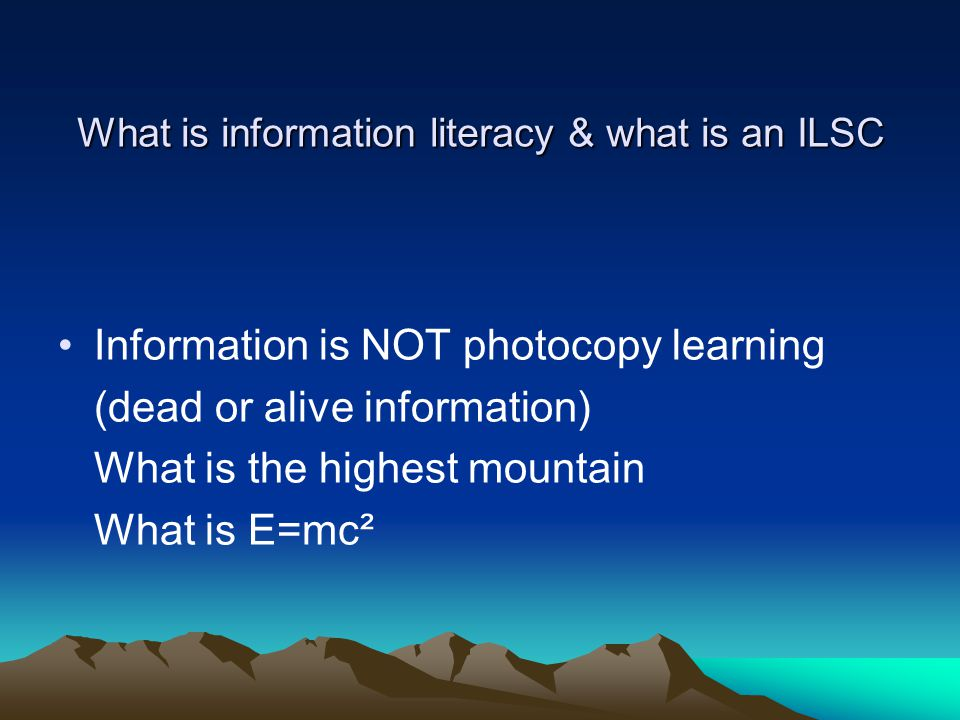 What is information literacy & what is an ILSC Information is NOT photocopy learning (dead or alive information) What is the highest mountain What is