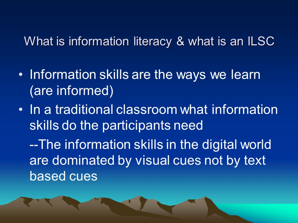 What is information literacy & what is an ILSC Information skills are the ways we learn (are informed) In a traditional classroom what information skills do the participants need --The information skills in the digital world are dominated by visual cues not by text based cues