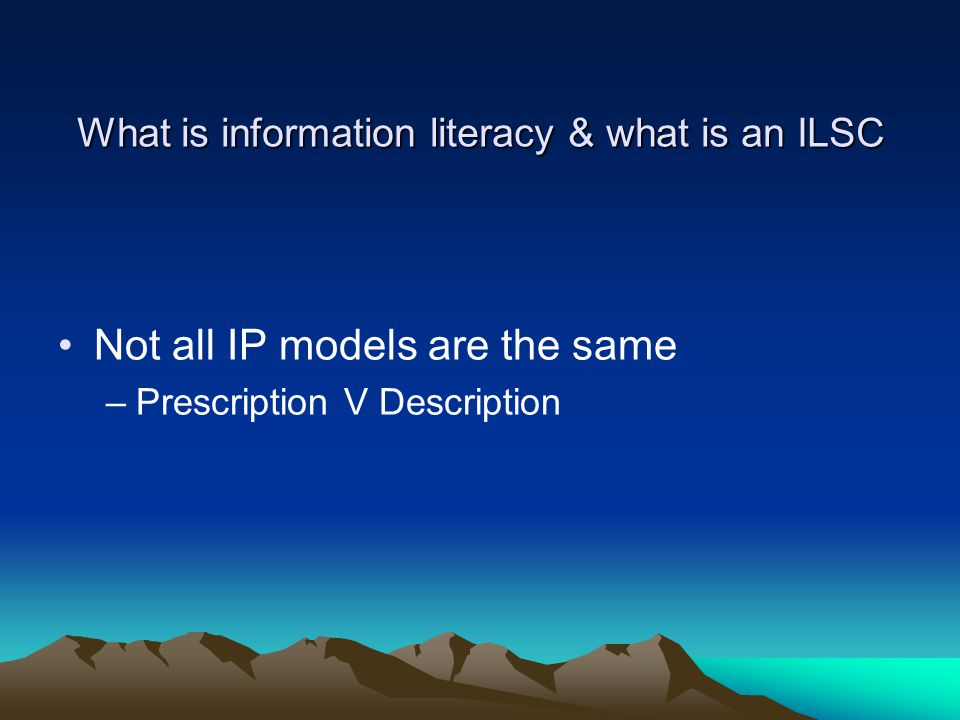 What is information literacy & what is an ILSC Not all IP models are the same –Prescription V Description