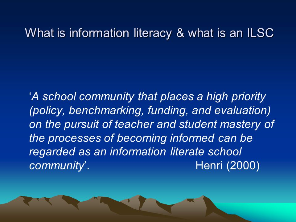 What is information literacy & what is an ILSC 'A school community that places a high priority (policy, benchmarking, funding, and evaluation) on the
