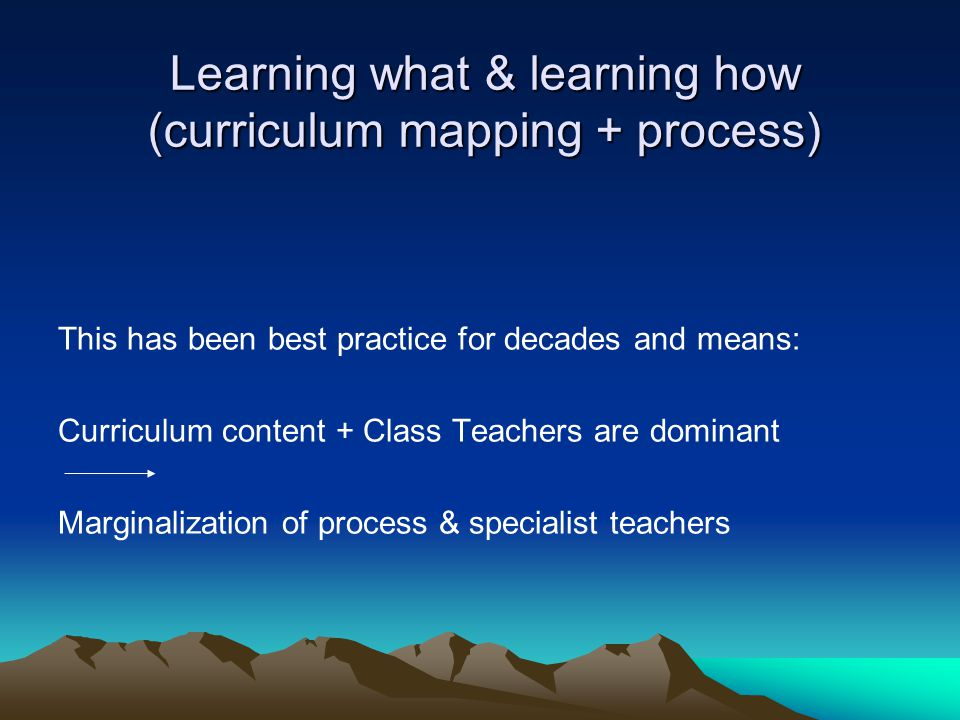 Learning what & learning how (curriculum mapping + process) This has been best practice for decades and means: Curriculum content + Class Teachers are dominant Marginalization of process & specialist teachers