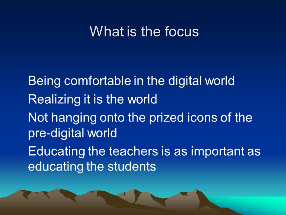 What is the focus Being comfortable in the digital world Realizing it is the world Not hanging onto the prized icons of the pre-digital world Educating the teachers is as important as educating the students