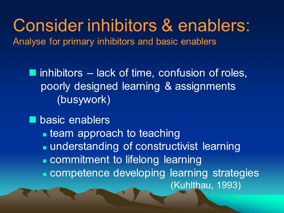 Consider inhibitors & enablers: Analyse for primary inhibitors and basic enablers n inhibitors – lack of time, confusion of roles, poorly designed learning & assignments (busywork) n basic enablers n team approach to teaching n understanding of constructivist learning n commitment to lifelong learning n competence developing learning strategies (Kuhlthau, 1993)