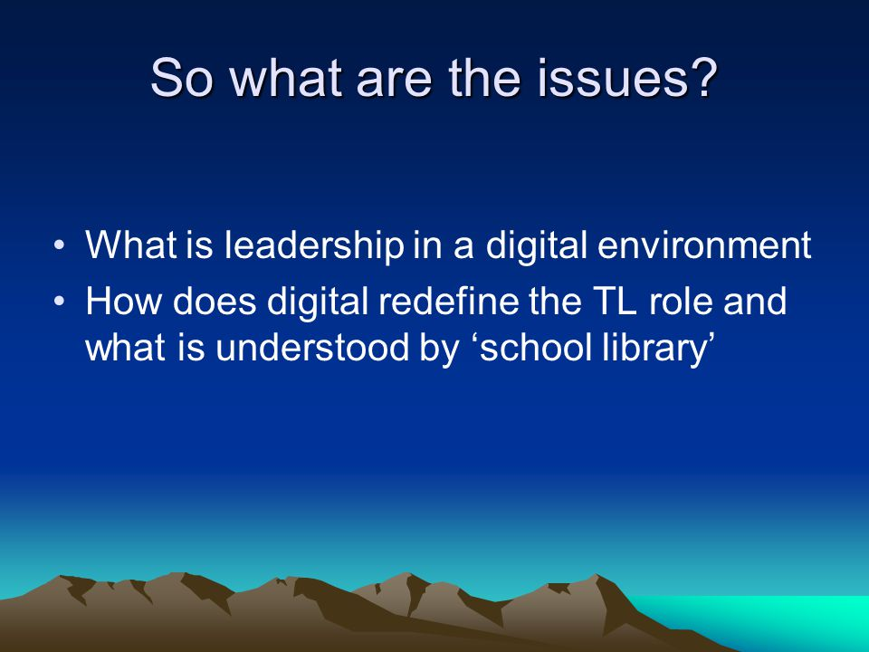 So what are the issues? What is leadership in a digital environment How does digital redefine the TL role and what is understood by 'school library'