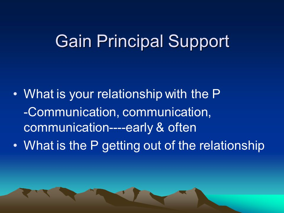 Gain Principal Support What is your relationship with the P -Communication, communication, communication----early & often What is the P getting out of the relationship