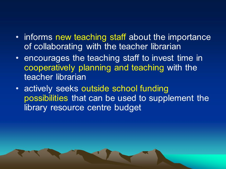 informs new teaching staff about the importance of collaborating with the teacher librarian encourages the teaching staff to invest time in cooperatively planning and teaching with the teacher librarian actively seeks outside school funding possibilities that can be used to supplement the library resource centre budget