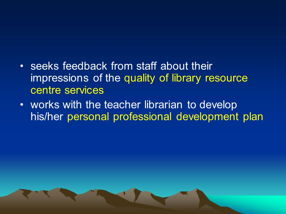 seeks feedback from staff about their impressions of the quality of library resource centre services works with the teacher librarian to develop his/her personal professional development plan