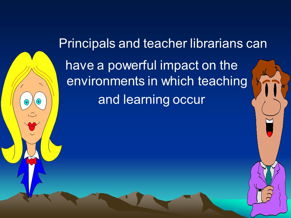 have a powerful impact on the environments in which teaching and learning occur Principals and teacher librarians can