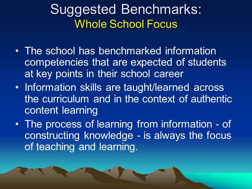 Suggested Benchmarks: Whole School Focus The school has benchmarked information competencies that are expected of students at key points in their school career Information skills are taught/learned across the curriculum and in the context of authentic content learning The process of learning from information ‑ of constructing knowledge ‑ is always the focus of teaching and learning.