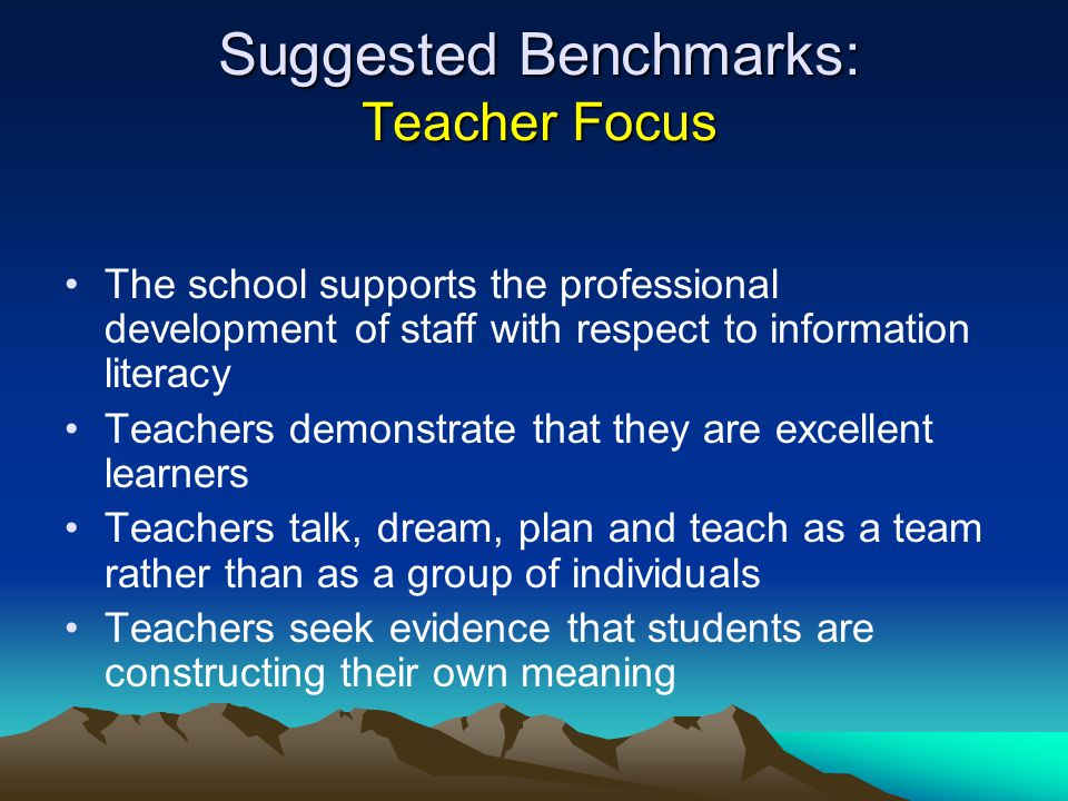 Suggested Benchmarks: Teacher Focus The school supports the professional development of staff with respect to information literacy Teachers demonstrate that they are excellent learners Teachers talk, dream, plan and teach as a team rather than as a group of individuals Teachers seek evidence that students are constructing their own meaning