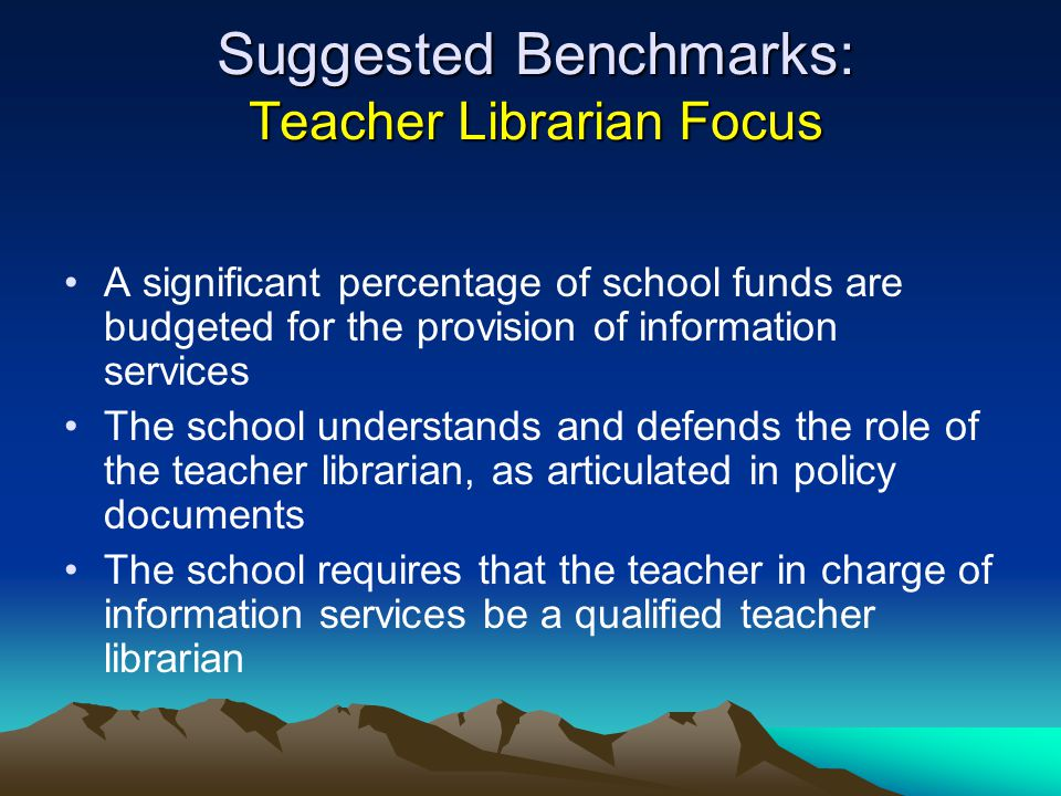 Suggested Benchmarks: Teacher Librarian Focus A significant percentage of school funds are budgeted for the provision of information services The scho