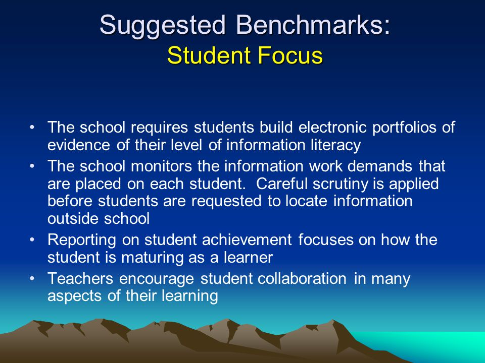 Suggested Benchmarks: Student Focus The school requires students build electronic portfolios of evidence of their level of information literacy The sc