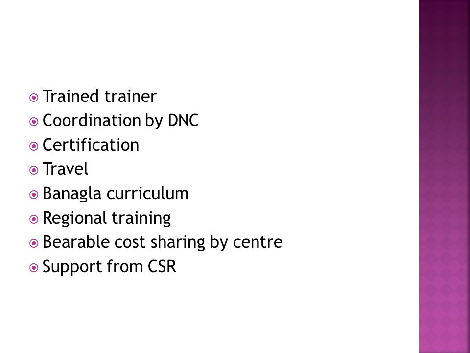  Trained trainer  Coordination by DNC  Certification  Travel  Banagla curriculum  Regional training  Bearable cost sharing by centre  Support from CSR