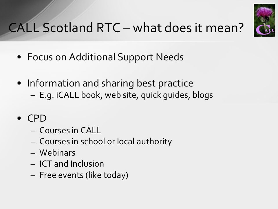 Focus on Additional Support Needs Information and sharing best practice –E.g. iCALL book, web site, quick guides, blogs CPD –Courses in CALL –Courses