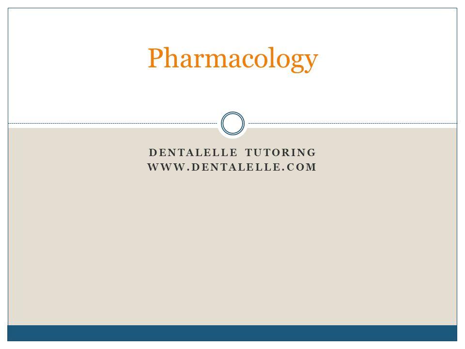 DENTALELLE TUTORING WWW.DENTALELLE.COM Pharmacology