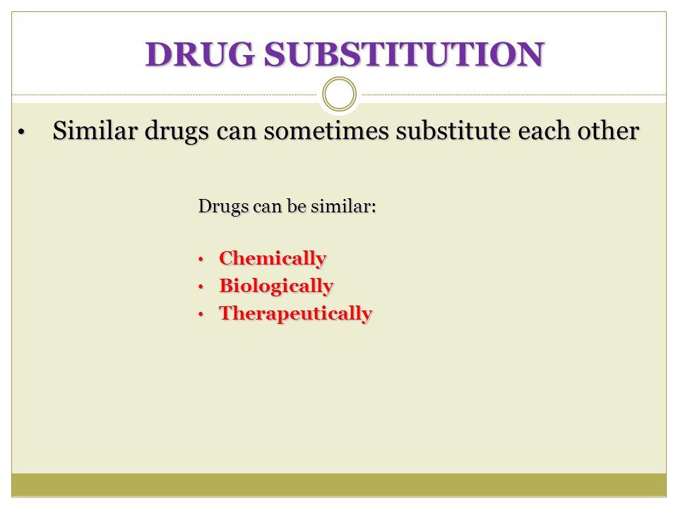 DRUG SUBSTITUTION Similar drugs can sometimes substitute each other Similar drugs can sometimes substitute each other Drugs can be similar: Chemically Chemically Biologically Biologically Therapeutically Therapeutically