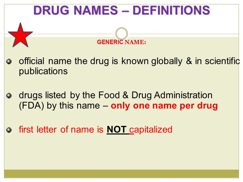 TRADE OR BRAND NAME: assigned to a drug by a pharmaceutical company which manufactures it commercially usually followed by ® - registered trademark & can only be used by one company – patented for x # of years; once expired, generic can be available can have several names first letter of name ALWAYS Capitalized DRUG NAMES – DEFINITIONS