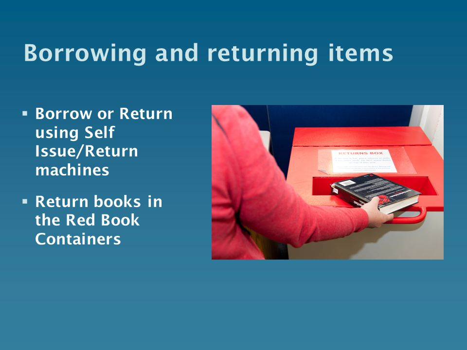 Borrowing and returning items  Borrow or Return using Self Issue/Return machines  Return books in the Red Book Containers