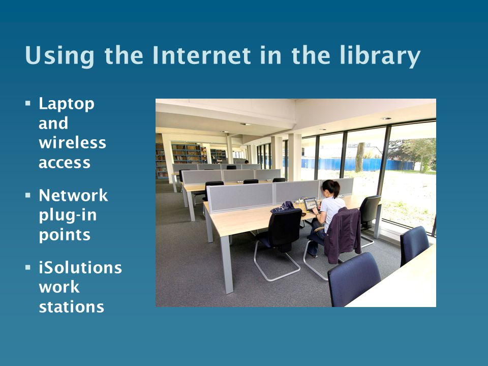 Using the Internet in the library  Laptop and wireless access  Network plug-in points  iSolutions work stations
