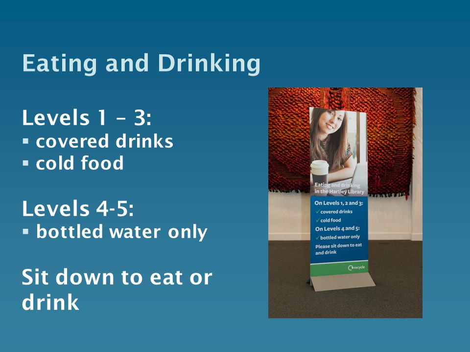 Eating and Drinking Levels 1 – 3:  covered drinks  cold food Levels 4-5:  bottled water only Sit down to eat or drink