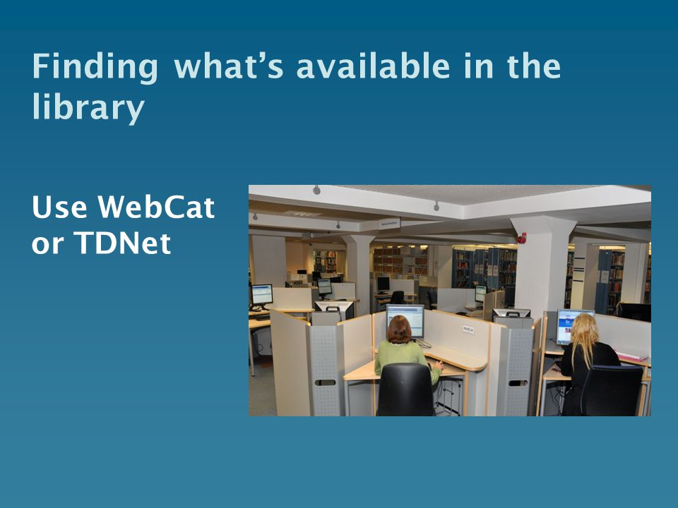 Finding what's available in the library Use WebCat or TDNet