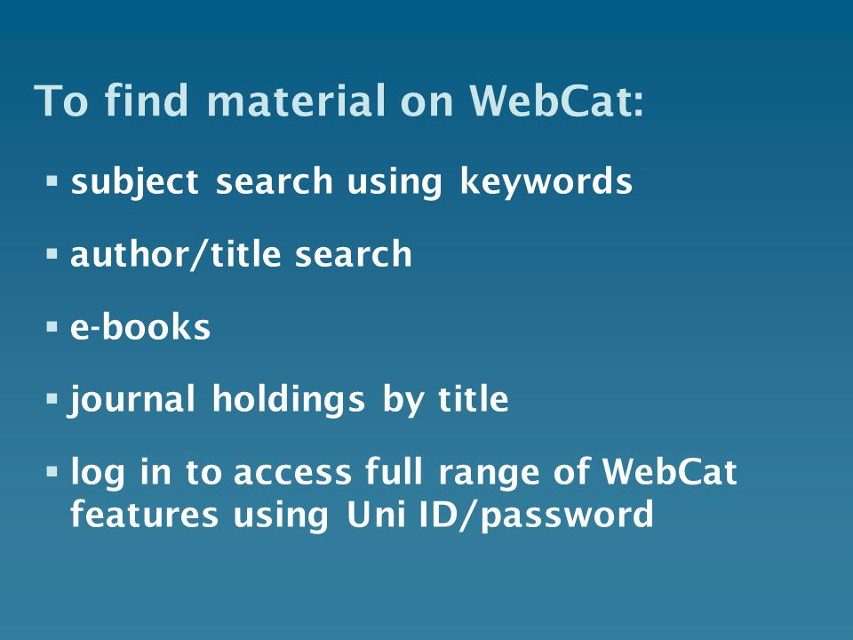 To find material on WebCat:  subject search using keywords  author/title search  e-books  journal holdings by title  log in to access full range of WebCat features using Uni ID/password