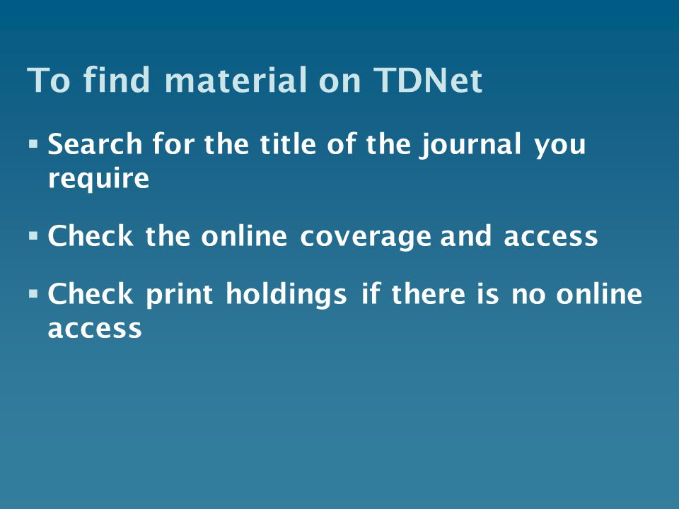 To find material on TDNet  Search for the title of the journal you require  Check the online coverage and access  Check print holdings if there is no online access