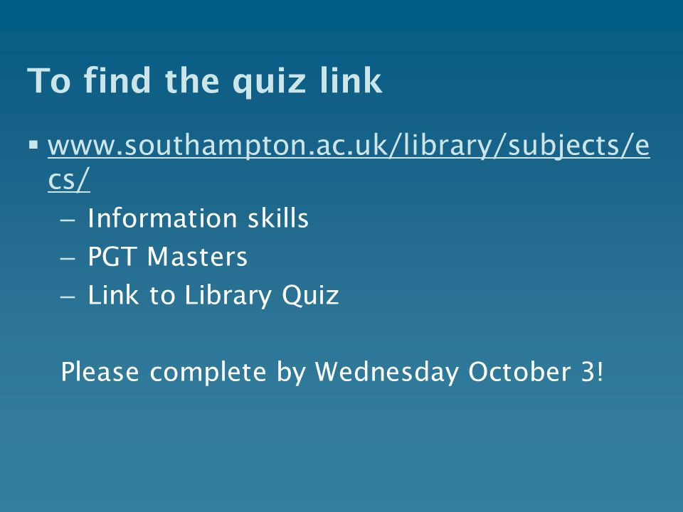 To find the quiz link  www.southampton.ac.uk/library/subjects/e cs/ www.southampton.ac.uk/library/subjects/e cs/ – Information skills – PGT Masters – Link to Library Quiz Please complete by Wednesday October 3!