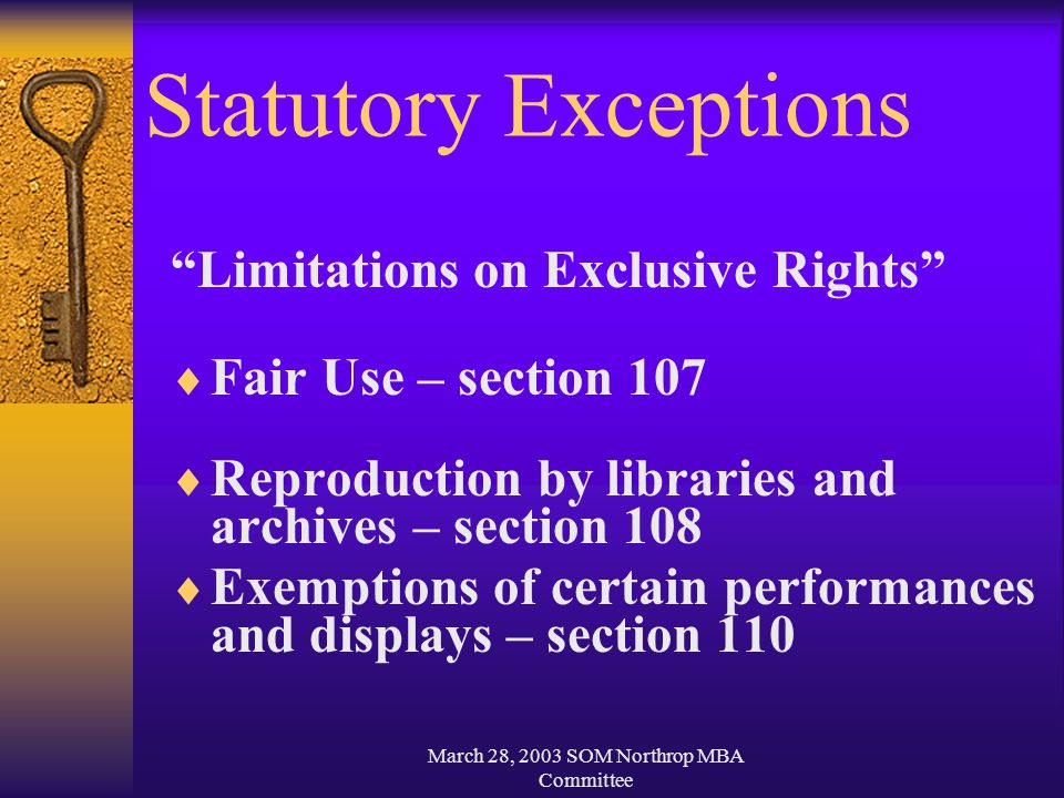 March 28, 2003 SOM Northrop MBA Committee Statutory Exceptions Limitations on Exclusive Rights  Fair Use – section 107  Reproduction by libraries and archives – section 108  Exemptions of certain performances and displays – section 110