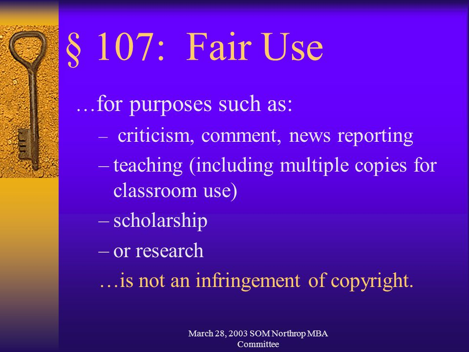 March 28, 2003 SOM Northrop MBA Committee § 107: Fair Use … for purposes such as: – criticism, comment, news reporting –teaching (including multiple copies for classroom use) –scholarship –or research …is not an infringement of copyright.