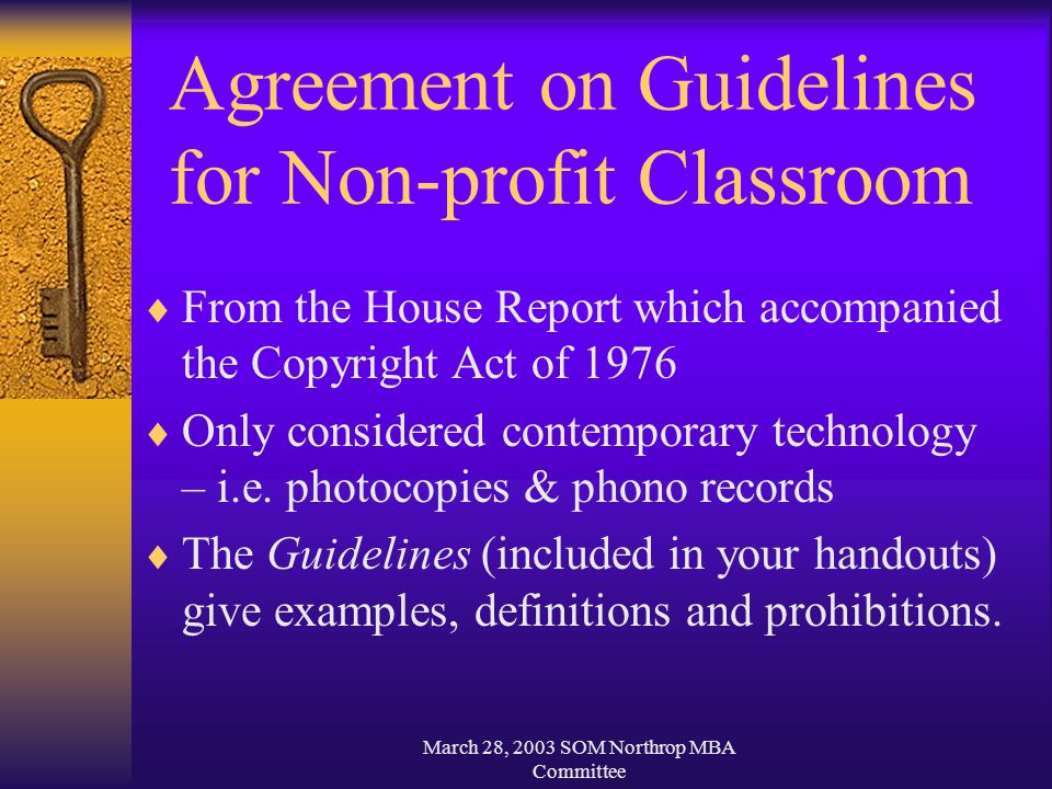 March 28, 2003 SOM Northrop MBA Committee Agreement on Guidelines for Non-profit Classroom  From the House Report which accompanied the Copyright Act of 1976  Only considered contemporary technology – i.e.