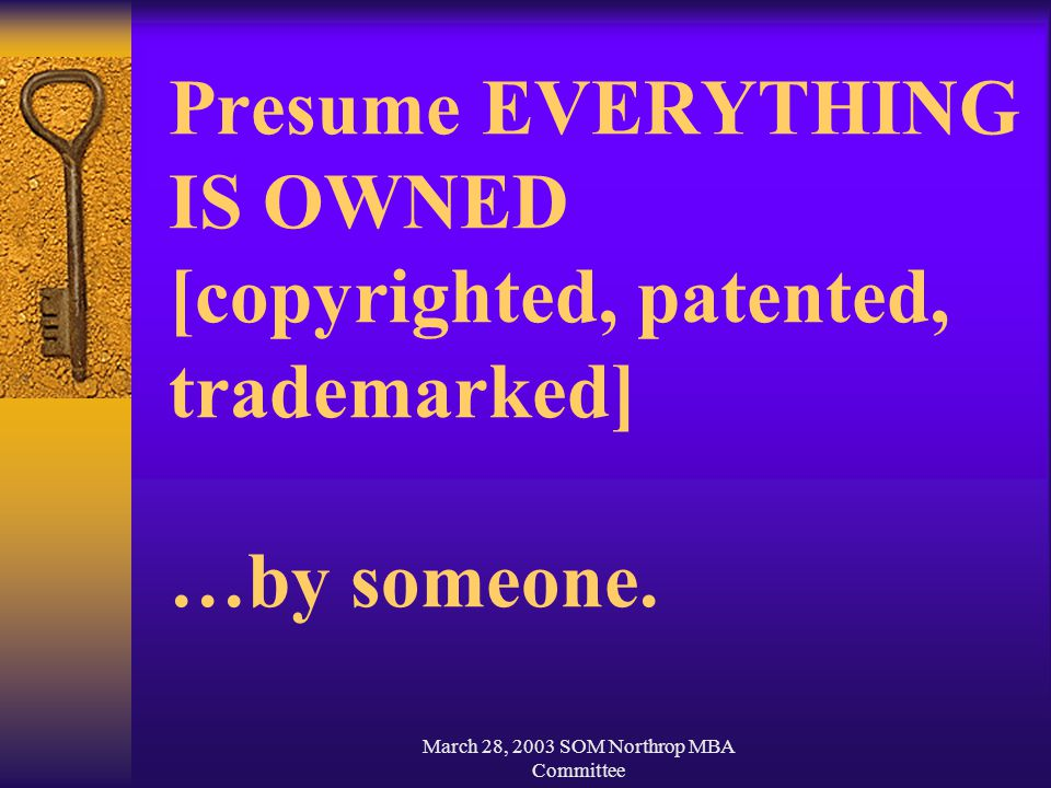 March 28, 2003 SOM Northrop MBA Committee Presume EVERYTHING IS OWNED [copyrighted, patented, trademarked] …by someone.